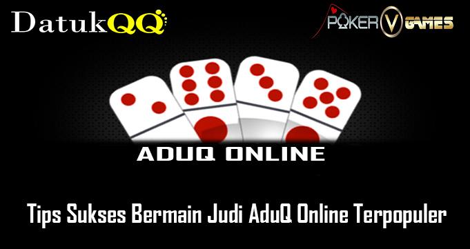 Tips Sukses Bermain Judi AduQ Online Terpopuler