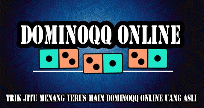 Trik Jitu Menang Terus Main DominoQQ Online Uang Asli